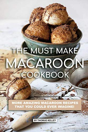 The Must Make Macaroon Cookbook: More Amazing Macaroon Recipes That You Could Ever Imagine!