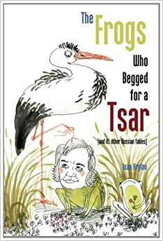 The Frogs Who Begged for a Tsar: (and 61 other Russian fables)