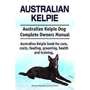 Australian Kelpie Dog. Australian Kelpie dog book for costs, care, feeding, grooming, training and health. Australian Kelpie dog Owners Manual. 31