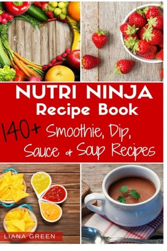 Nutri Ninja Recipe Book: 140 Recipes for Smoothies, Soups, Sauces, Dips, Dressings and Butters (Ninja Blender And Recipe Book)