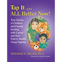 Tap It … All Better Now!: True Stories of Children and Parents Dealing with Cancer and Their Path to Health Using Tapping