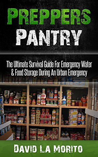 Preppers Pantry: The Ultimate Survival Guide For Emergency Water & Food Storage During An Urban Emergency (Urban Survival Pantry, Canning And Preserving, Camping, Life Saving Meals, Survival Guide) by [La Morito, David]