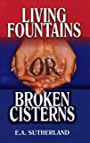 Living Fountains or Broken Cisterns, E. A. Sutherland, 1572580240