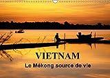 Vietnam Le Mekong Source De Vie 2018: Le Vietnam Est Traverse Par Le Fleuve Mekong. Sur L'eau, Sur Les Berges, La Vie Fourmille De Toutes Parts... (Calvendo Places) (French Edition)