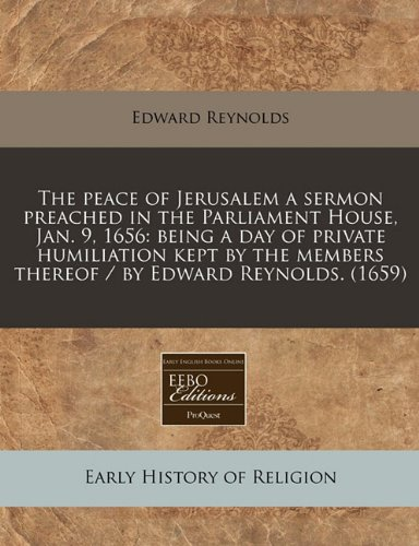 The peace of Jerusalem a sermon preached in the Parliament House, Jan. 9, 1656: being a day of private humiliation kept by the members thereof / by Edward Reynolds. (1659) pdf epub