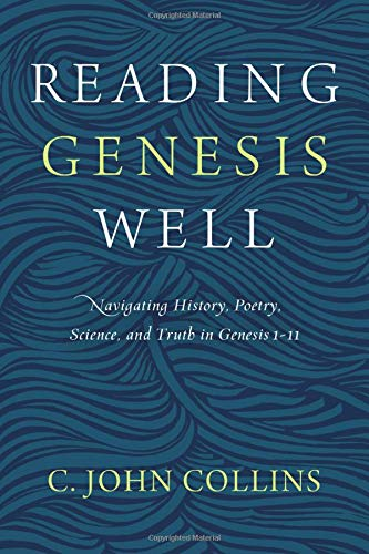 Books : Reading Genesis Well: Navigating History, Poetry, Science, and Truth in Genesis 1-11