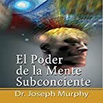 El Poder De La Mente Subconsciente [The Power of the Subconscious Mind]: Spanish Edition | Joseph Murphy