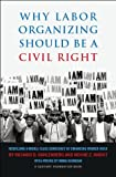 Why Labor Organizing Should Be a Civil Right : Rebuilding a Middle-Class Democracy by Enhancing Worker Voice, Kahlenberg, Richard D. and Marvit, Moshe, 0870785230