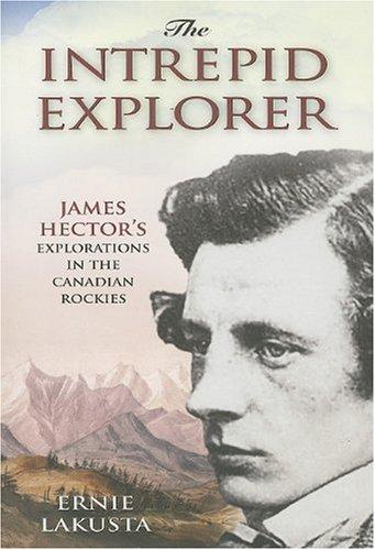 Intrepid Explorer: James Hector's Explorations in the Canadian Rockies