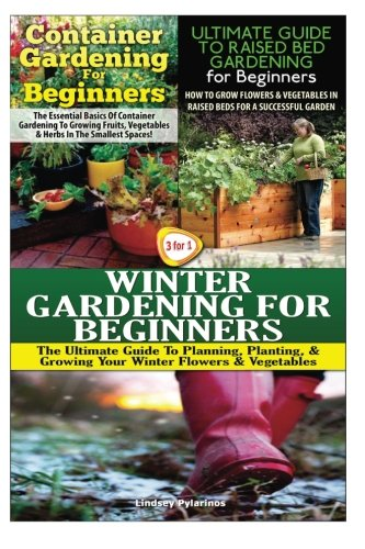 Container Gardening For Beginners & The Ultimate Guide to Raised Bed Gardening for Beginners & Winter Gardening for Beginners (Gardening Box Set) (Volume 13)
