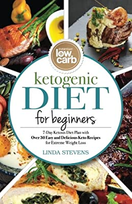 Ketogenic Diet for Beginners: 7-Day Ketosis Diet Plan with Over 30 Easy and Delicious Keto Recipes for Extreme Weight Loss