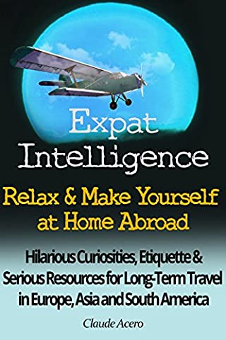 Expat Intelligence: Relax & Make Yourself at Home Abroad: Hilarious Curiosities, Etiquette and Serious Resources for Long-Term Travel in Europe, Asia and South (Relocate To France)