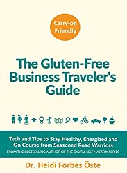 The Gluten-Free Business Traveler's Guide: Tech and Tips to Stay Healthy, Energized and On Course from Seasoned Road Warriors