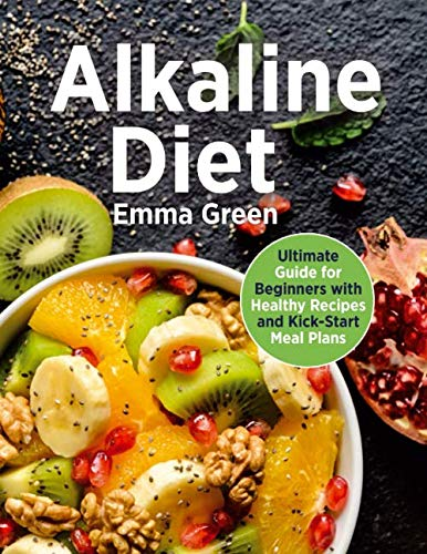 Alkaline Diet: Ultimate Guide for Beginners with Healthy Recipes and Kick-Start Meal Plans. (alkaline diet cookbook, pH balance)