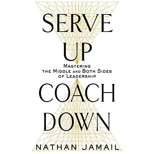 Serve Up, Coach Down: Mastering the Middle and Both Sides of Leadership by Brilliance Audio