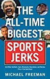 The All-Time Biggest Sports Jerks, Michael A. Freeman, 1600781780