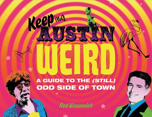 Keeping Austin Weird: A Guide to the (Still) Odd Side of Town [Red Wassenich] (Tapa Dura)