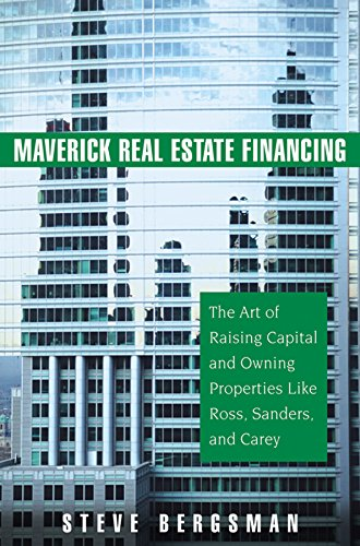 (Maverick Real Estate Financing: The Art of Raising Capital and Owning Properties Like Ross, Sanders and Carey)
