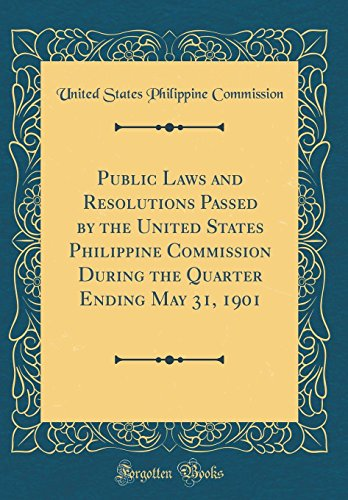 Public Laws and Resolutions Passed by the United States Philippine Commission During the Quarter Ending May 31, 1901 (Classic (State Quarter Annual)