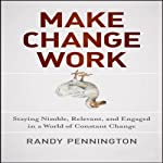 Make Change Work: Staying Nimble, Relevant, and Engaged in a World of Constant Change | Randy Pennington