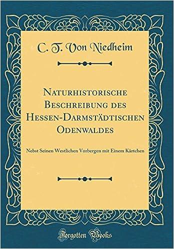 C. T. Von Niedheim - Naturhistorische Beschreibung Des Hessen-darmstädtischen Odenwaldes: Nebst Seinen Westlichen Vorbergen Mit Einem Kärtchen