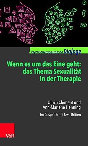 Wenn es um das Eine geht: das Thema Sexualität in der Therapie: Ulrich Clement und Ann-Marlene Henning im Gespräch mit Uwe Britten (Psychotherapeutische Dialoge)