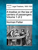 A treatise on the law of carriers of passengers. Volume 1 Of 2, Norman Fetter, 1240107439