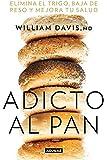 Adicto al Pan: Elimina el Trigo, Baja de Peso y Mejora Tu Salud = Addicted to Bread