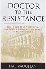 Doctor to the Resistance: The Heroic True Story of an American Surgeon and His Family in Occupied Paris by Hal Vaughan (1-Jun-2004) Hardcover