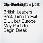British Leaders Seek Time to Exit EU, but Europe May Push to Begin Break | Dan Balz,Anthony Faiola,Griff Witte