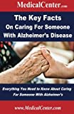 The Key Facts on Caring For Someone With Alzheimer's Disease: Everything You Need to Know About Caring For Someone With Alzheimer's (Usable Medical Information for the Patient)