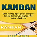 Kanban: Step-by-Step Agile Guide Designed to Help Teams Working Together More Effectively Hörbuch von Harry Altman Gesprochen von: Bridger Conklin