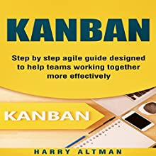 Kanban: Step-by-Step Agile Guide Designed to Help Teams Working Together More Effectively Audiobook by Harry Altman Narrated by Bridger Conklin