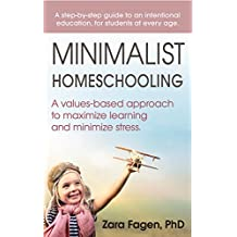 Minimalist Homeschooling: A values-based approach to maximize learning and minimize stress