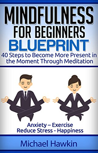 Mindfulness: Mindfulness for Beginners Blueprint: 40 Steps to Become More Present in the Moment Through Meditation – Anxiety – Exercise - Reduce Stress ... meditation for beginners