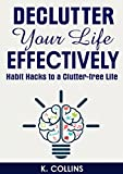 Declutter Your Life Effectively: Habit Hacks to a Clutter-free Life: How to Declutter Your House, Life, Mind, Schedule and Relationships, Guide on How ... your Life and Home Effectively Book 1)