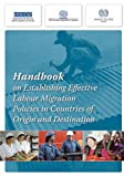 Handbook on Establishing Effective Labour Migration Policies in Countries of Origin and Destination, International Organization for Migration (IOM), 9290682965