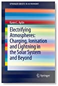 Electrifying Atmospheres: Charging, Ionisation and Lightning in the Solar System and Beyond (SpringerBriefs in Astronomy)