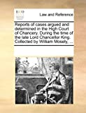 Reports of Cases Argued and Determined in the High Court of Chancery During the Time of the Late Lord Chancellor King Collected by William Mosely, See Notes Multiple Contributors, 1170250343