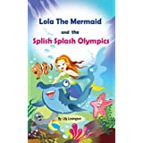 Lola The Mermaid and The Splish Splash Olympics. A Beautiful Kid's Picture Book. (Fun Rhyming Children's Books)