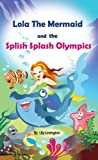 Lola The Mermaid and The Splish Splash Olympics. A Beautiful Kid's Picture Book. (Fun Rhyming Children's Books)