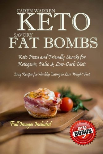 Keto Savory Fat Bombs: Keto Pizza and Friendly Snacks for Ketogenic, Paleo & Low-Carb Diets. Easy Recipes for Healthy Eating to Lose Weight Fast. (low-carb snacks, keto fat bomb recipes) by Caren Warren