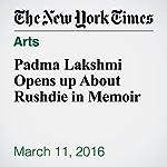 Padma Lakshmi Opens up About Rushdie in Memoir | Christine Hauser