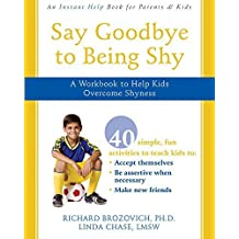 Say Goodbye to Being Shy: A Workbook to Help Kids Overcome Shyness by Richard Brozovich PhD (2008-05-01)