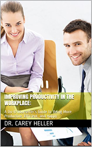Improving Productivity in the Workplace: A Do-It-Yourselfers Guide to Being More Productive, Efficient, and Happy