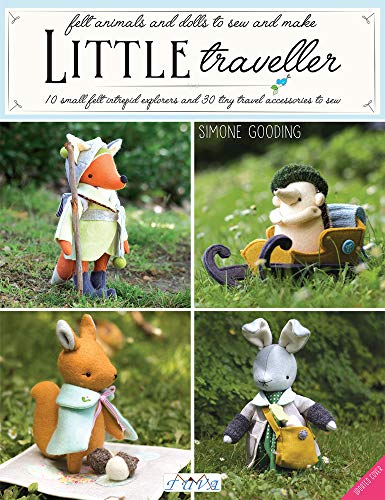 Little Traveller: 10 Small Felt Intrepid Explorers and Over 30 Tiny Travel Accessories to Sew!