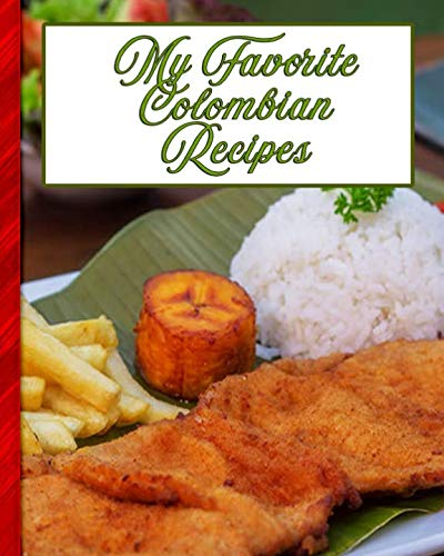 My Favorite Colombian Recipes: 150 Pages To Keep the Best Recipes Ever!