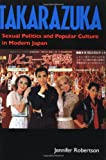 Takarazuka: Sexual Politics and Popular Culture in Modern Japan by Jennifer Robertson (1998-07-08)