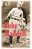 Rube Waddell: The Zany, Brilliant Life of a Strikeout Artist
