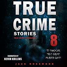 True Crime Stories: True Crime Anthology Volume 8: 12 Shocking True Crime Murder Cases Audiobook by Jack Rosewood Narrated by Kevin Kollins